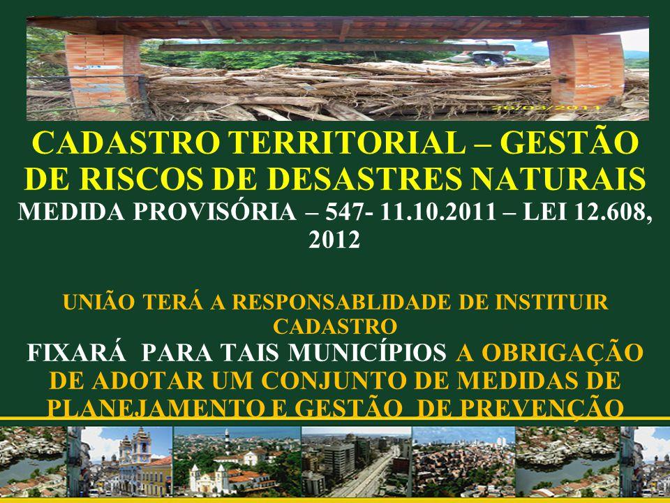 CADASTRO TERRITORIAL – GESTÃO DE RISCOS DE DESASTRES NATURAIS MEDIDA PROVISÓRIA – 547- 11.10.2011 – LEI 12.608, 2012 UNIÃO TERÁ A RESPONSABLIDADE DE I