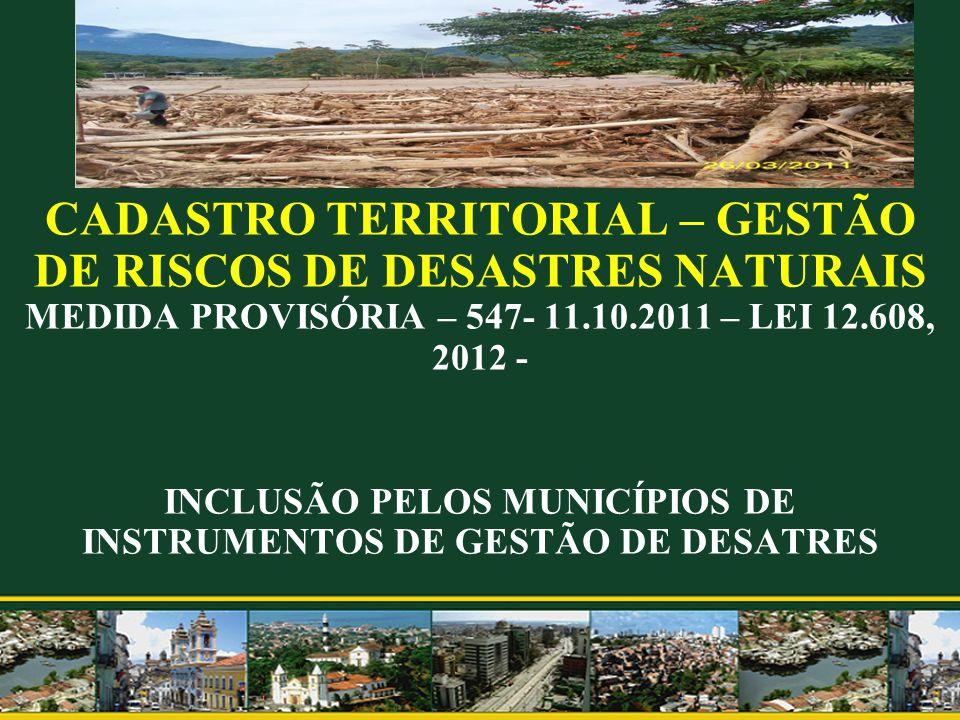 CADASTRO TERRITORIAL – GESTÃO DE RISCOS DE DESASTRES NATURAIS MEDIDA PROVISÓRIA – 547- 11.10.2011 – LEI 12.608, 2012 - INCLUSÃO PELOS MUNICÍPIOS DE IN