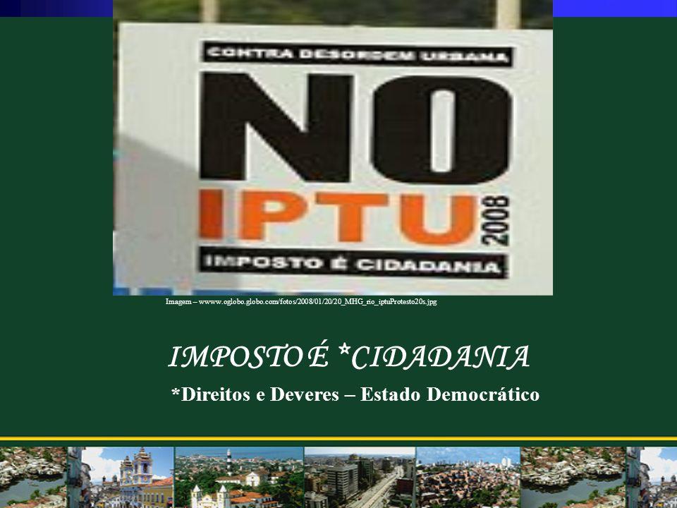 IMPOSTO É *CIDADANIA *Direitos e Deveres – Estado Democrático Imagem – wwww.oglobo.globo.com/fotos/2008/01/20/20_MHG_rio_iptuProtesto20s.jpg
