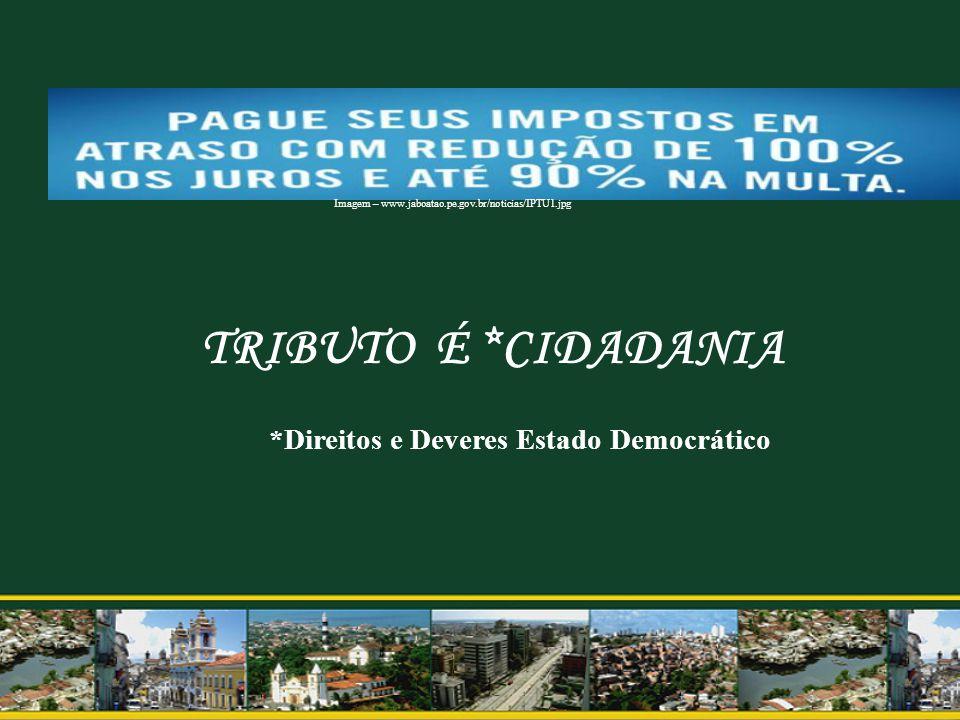 TRIBUTO É *CIDADANIA *Direitos e Deveres Estado Democrático Imagem – www.jaboatao.pe.gov.br/noticias/IPTU1.jpg