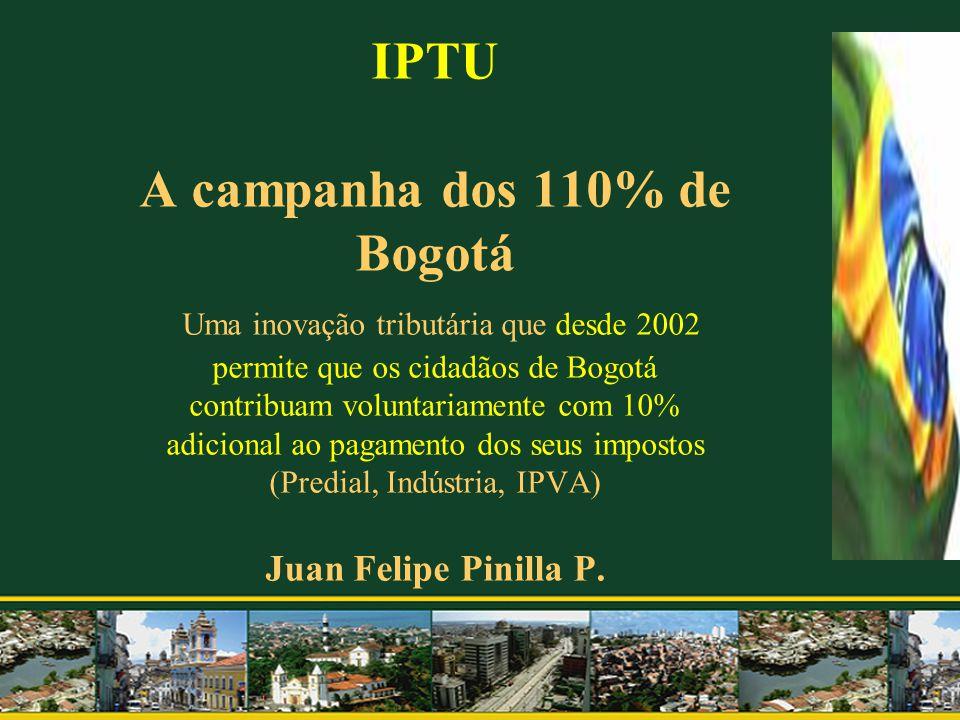 IPTU A campanha dos 110% de Bogotá Uma inovação tributária que desde 2002 permite que os cidadãos de Bogotá contribuam voluntariamente com 10% adicion