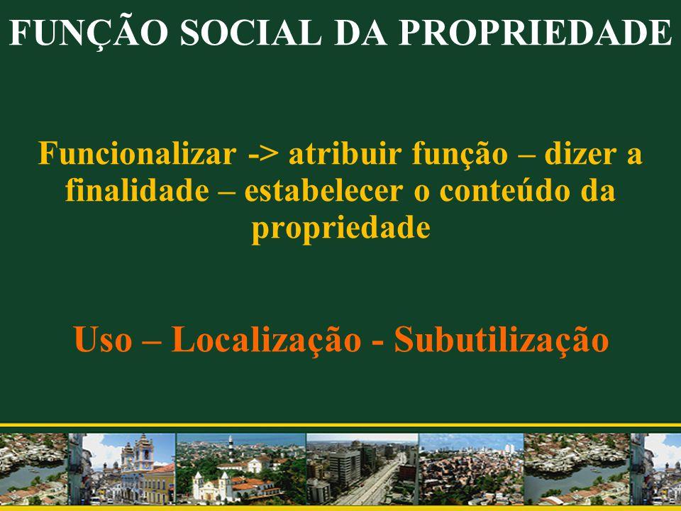 FUNÇÃO SOCIAL DA PROPRIEDADE Funcionalizar -> atribuir função – dizer a finalidade – estabelecer o conteúdo da propriedade Uso – Localização - Subutil