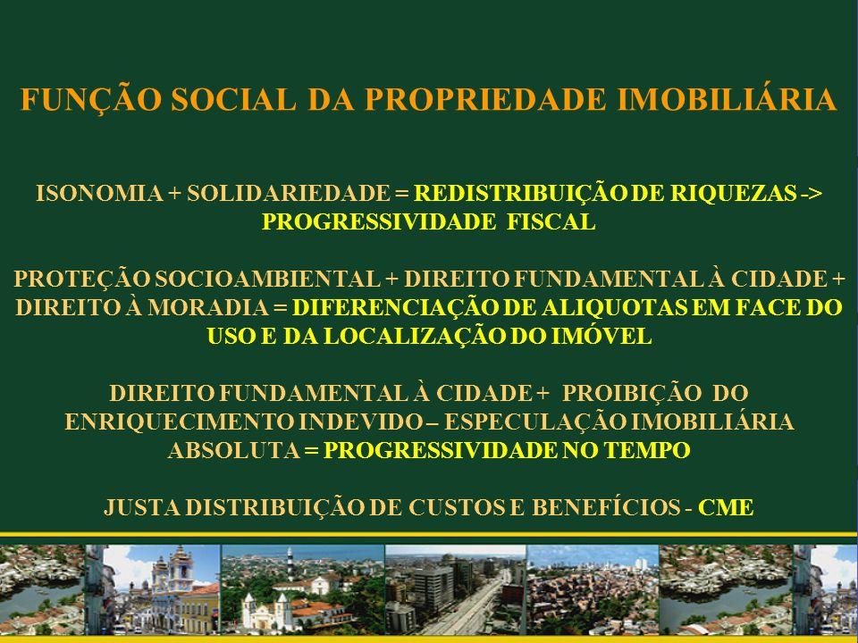 FUNÇÃO SOCIAL DA PROPRIEDADE IMOBILIÁRIA ISONOMIA + SOLIDARIEDADE = REDISTRIBUIÇÃO DE RIQUEZAS -> PROGRESSIVIDADE FISCAL PROTEÇÃO SOCIOAMBIENTAL + DIR