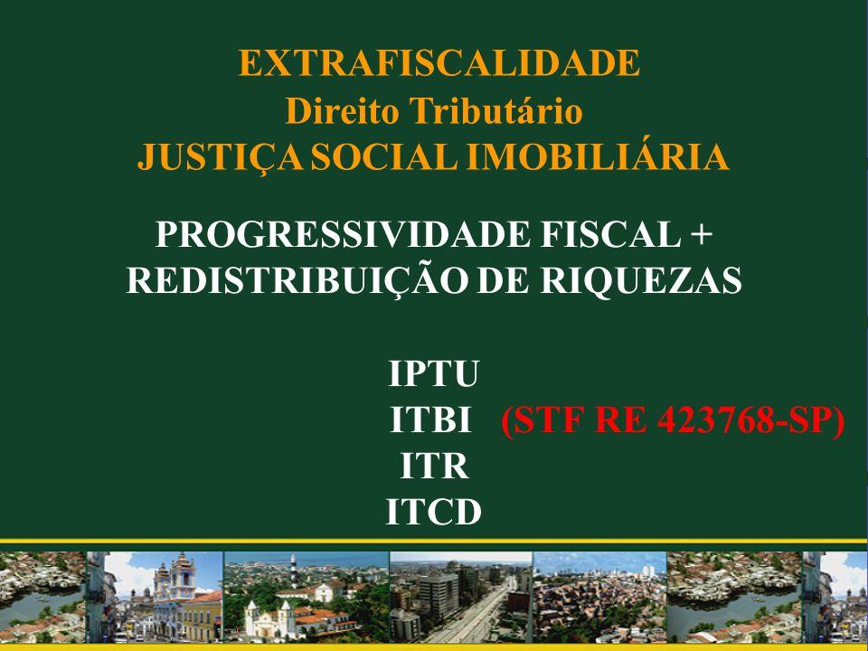 PROGRESSIVIDADE FISCAL + REDISTRIBUIÇÃO DE RIQUEZAS IPTU ITBI (STF RE 423768-SP) ITR ITCD EXTRAFISCALIDADE Direito Tributário JUSTIÇA SOCIAL IMOBILIÁR