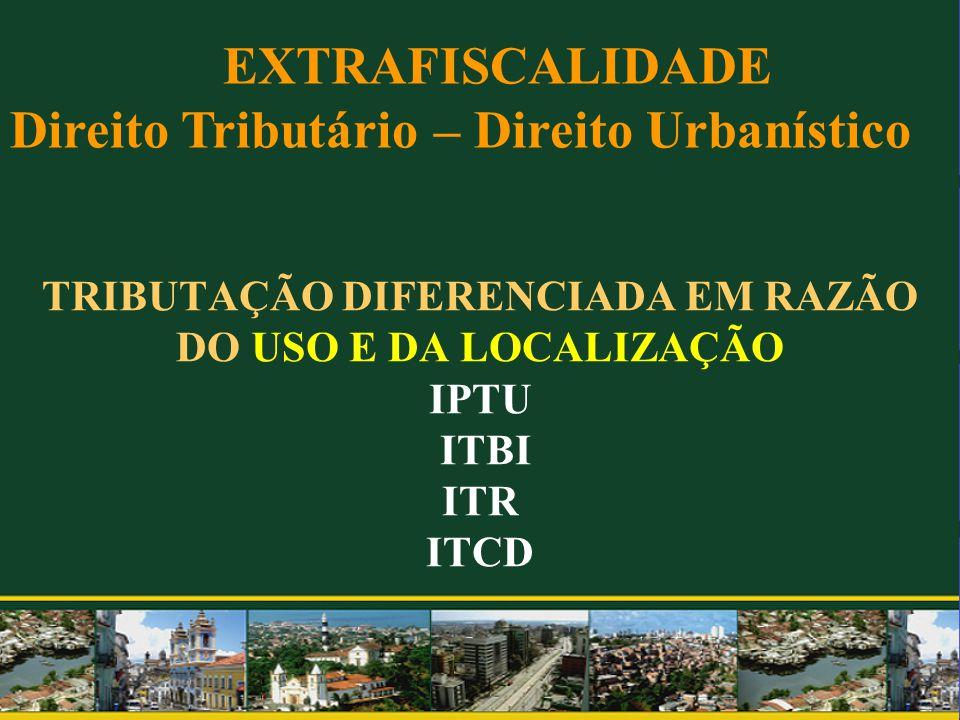 TRIBUTAÇÃO DIFERENCIADA EM RAZÃO DO USO E DA LOCALIZAÇÃO IPTU ITBI ITR ITCD EXTRAFISCALIDADE Direito Tributário – Direito Urbanístico