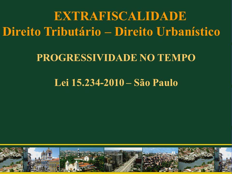 PROGRESSIVIDADE NO TEMPO Lei 15.234-2010 – São Paulo EXTRAFISCALIDADE Direito Tributário – Direito Urbanístico