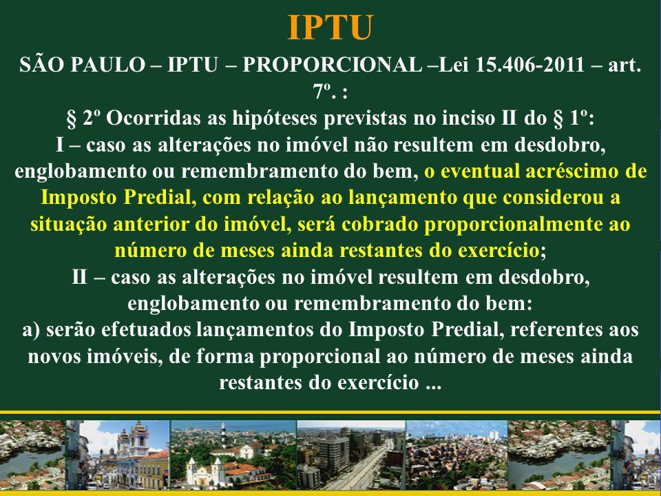IPTU SÃO PAULO – IPTU – PROPORCIONAL –Lei 15.406-2011 – art. 7º. : § 2º Ocorridas as hipóteses previstas no inciso II do § 1º: I – caso as alterações