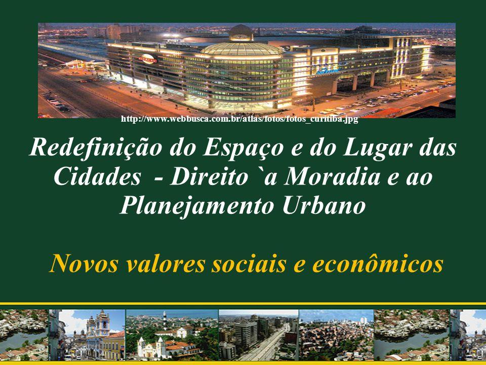 Redefinição do Espaço e do Lugar das Cidades - Direito `a Moradia e ao Planejamento Urbano Novos valores sociais e econômicos http://www.webbusca.com.