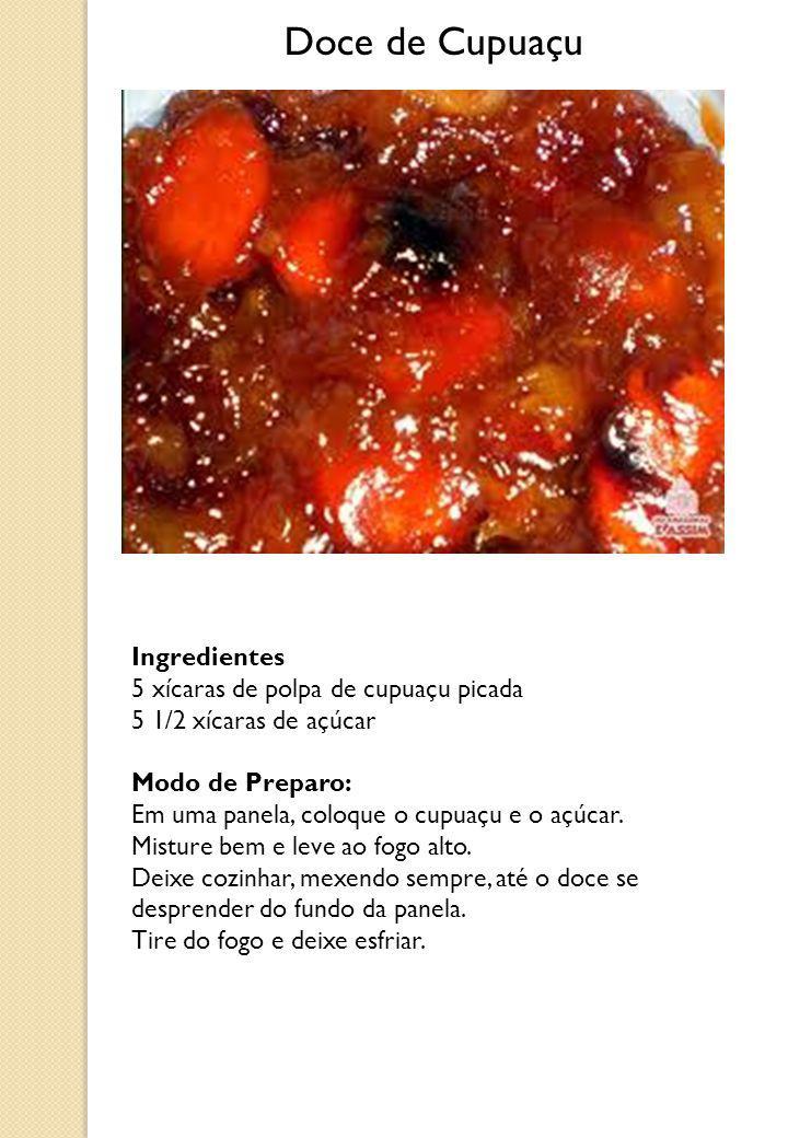 Doce de Cupuaçu Ingredientes 5 xícaras de polpa de cupuaçu picada 5 1/2 xícaras de açúcar Modo de Preparo: Em uma panela, coloque o cupuaçu e o açúcar