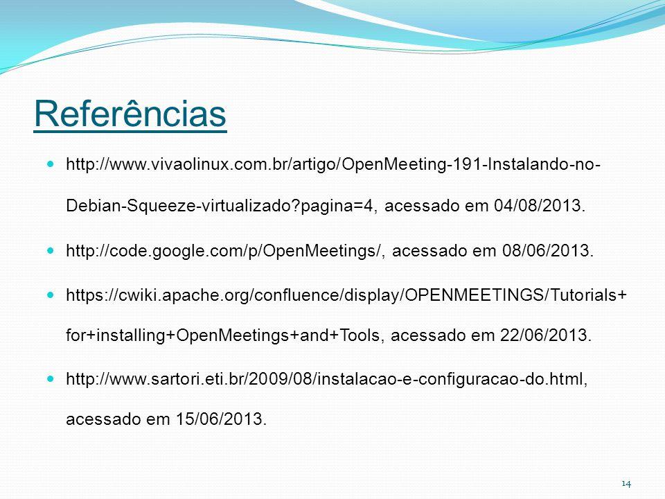 Referências http://www.vivaolinux.com.br/artigo/OpenMeeting-191-Instalando-no- Debian-Squeeze-virtualizado?pagina=4, acessado em 04/08/2013. http://co