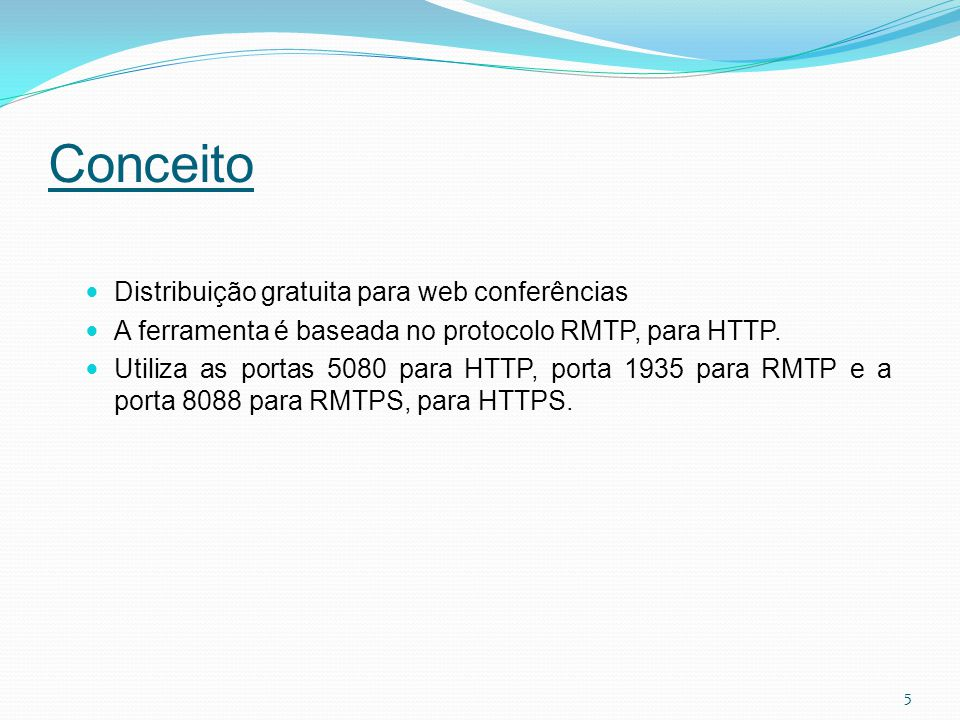 Conceito Distribuição gratuita para web conferências A ferramenta é baseada no protocolo RMTP, para HTTP. Utiliza as portas 5080 para HTTP, porta 1935