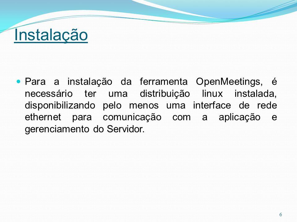 Instalação Para a instalação da ferramenta OpenMeetings, é necessário ter uma distribuição linux instalada, disponibilizando pelo menos uma interface de rede ethernet para comunicação com a aplicação e gerenciamento do Servidor.