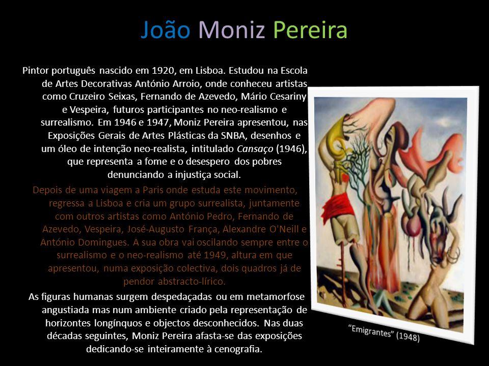 João Moniz Pereira Pintor português nascido em 1920, em Lisboa. Estudou na Escola de Artes Decorativas António Arroio, onde conheceu artistas como Cru