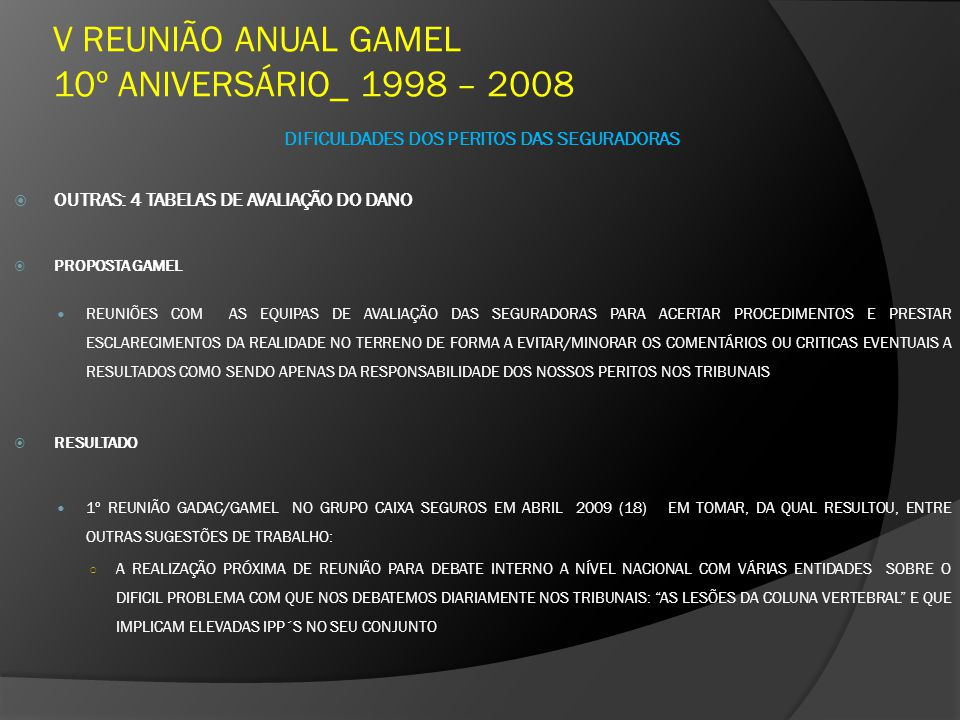 V REUNIÃO ANUAL GAMEL 10º ANIVERSÁRIO_ 1998 – 2008 DIFICULDADES DOS PERITOS DAS SEGURADORAS OUTRAS: 4 TABELAS DE AVALIAÇÃO DO DANO PROPOSTA GAMEL REUNIÕES COM AS EQUIPAS DE AVALIAÇÃO DAS SEGURADORAS PARA ACERTAR PROCEDIMENTOS E PRESTAR ESCLARECIMENTOS DA REALIDADE NO TERRENO DE FORMA A EVITAR/MINORAR OS COMENTÁRIOS OU CRITICAS EVENTUAIS A RESULTADOS COMO SENDO APENAS DA RESPONSABILIDADE DOS NOSSOS PERITOS NOS TRIBUNAIS RESULTADO 1º REUNIÃO GADAC/GAMEL NO GRUPO CAIXA SEGUROS EM ABRIL 2009 (18) EM TOMAR, DA QUAL RESULTOU, ENTRE OUTRAS SUGESTÕES DE TRABALHO: A REALIZAÇÃO PRÓXIMA DE REUNIÃO PARA DEBATE INTERNO A NÍVEL NACIONAL COM VÁRIAS ENTIDADES SOBRE O DIFICIL PROBLEMA COM QUE NOS DEBATEMOS DIARIAMENTE NOS TRIBUNAIS: AS LESÕES DA COLUNA VERTEBRAL E QUE IMPLICAM ELEVADAS IPP´S NO SEU CONJUNTO