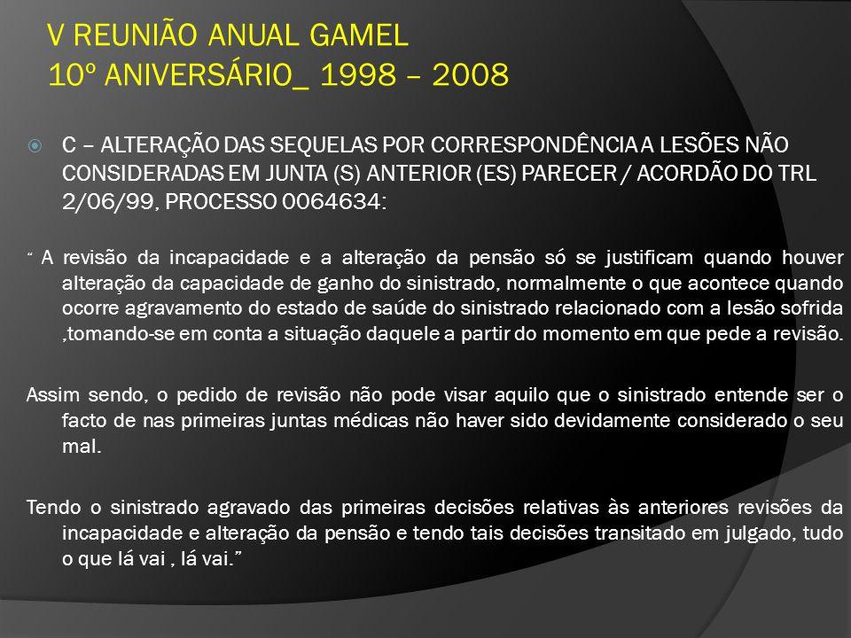 V REUNIÃO ANUAL GAMEL 10º ANIVERSÁRIO_ 1998 – 2008 C – ALTERAÇÃO DAS SEQUELAS POR CORRESPONDÊNCIA A LESÕES NÃO CONSIDERADAS EM JUNTA (S) ANTERIOR (ES) PARECER / ACORDÃO DO TRL 2/06/99, PROCESSO 0064634: A revisão da incapacidade e a alteração da pensão só se justificam quando houver alteração da capacidade de ganho do sinistrado, normalmente o que acontece quando ocorre agravamento do estado de saúde do sinistrado relacionado com a lesão sofrida,tomando-se em conta a situação daquele a partir do momento em que pede a revisão.