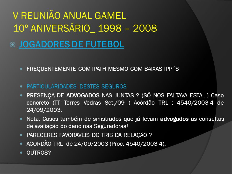 V REUNIÃO ANUAL GAMEL 10º ANIVERSÁRIO_ 1998 – 2008 JOGADORES DE FUTEBOL FREQUENTEMENTE COM IPATH MESMO COM BAIXAS IPP´S PARTICULARIDADES DESTES SEGUROS PRESENÇA DE ADVOGADOS NAS JUNTAS .