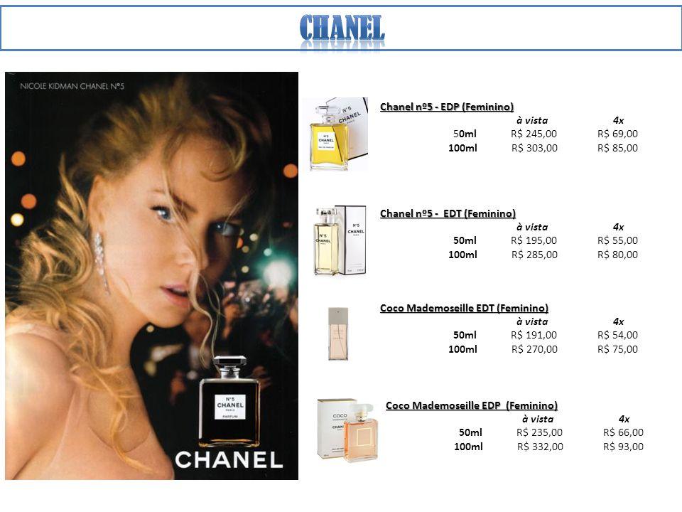 Chanel nº5 - EDP (Feminino) à vista 4x 50ml R$ 245,00 R$ 69,00 100ml R$ 303,00 R$ 85,00 Chanel nº5 - EDT (Feminino) à vista 4x 50ml R$ 195,00 R$ 55,00 100ml R$ 285,00 R$ 80,00 Coco Mademoseille EDT (Feminino) à vista 4x 50ml R$ 191,00 R$ 54,00 100ml R$ 270,00 R$ 75,00 Coco Mademoseille EDP (Feminino) à vista 4x 50ml R$ 235,00 R$ 66,00 100ml R$ 332,00 R$ 93,00