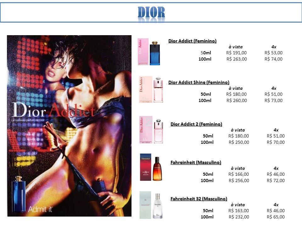 Dior Addict (Feminino) à vista 4x 50ml R$ 191,00 R$ 53,00 100ml R$ 263,00 R$ 74,00 Dior Addict Shine (Feminino) à vista 4x 50ml R$ 180,00 R$ 51,00 100ml R$ 260,00 R$ 73,00 Dior Addict 2 (Feminino) à vista 4x 50ml R$ 180,00 R$ 51,00 100ml R$ 250,00 R$ 70,00 Fahreinheit (Masculino) à vista 4x 50ml R$ 166,00 R$ 46,00 100ml R$ 256,00 R$ 72,00 Fahreinheit 32 (Masculino) à vista 4x 50ml R$ 163,00 R$ 46,00 100ml R$ 232,00 R$ 65,00