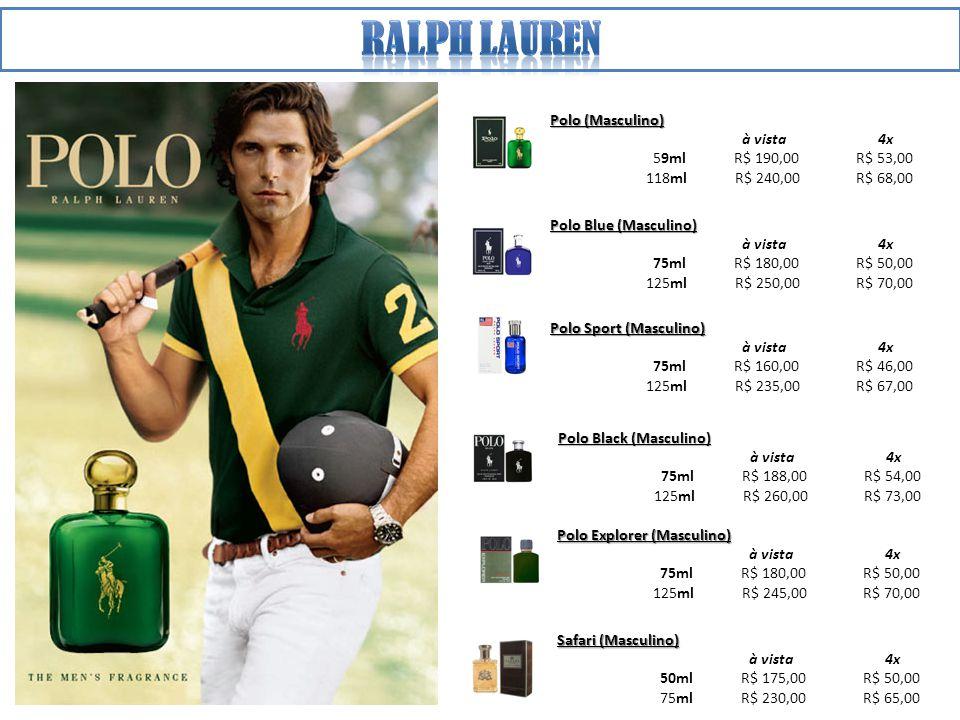 Polo (Masculino) à vista 4x 59ml R$ 190,00 R$ 53,00 118ml R$ 240,00 R$ 68,00 Polo Sport (Masculino) à vista 4x 75ml R$ 160,00 R$ 46,00 125ml R$ 235,00 R$ 67,00 Polo Black (Masculino) à vista 4x 75ml R$ 188,00 R$ 54,00 125ml R$ 260,00 R$ 73,00 Polo Explorer (Masculino) à vista 4x 75ml R$ 180,00 R$ 50,00 125ml R$ 245,00 R$ 70,00 Safari (Masculino) à vista 4x 50ml R$ 175,00 R$ 50,00 75ml R$ 230,00 R$ 65,00 Polo Blue (Masculino) à vista 4x 75ml R$ 180,00 R$ 50,00 125ml R$ 250,00 R$ 70,00