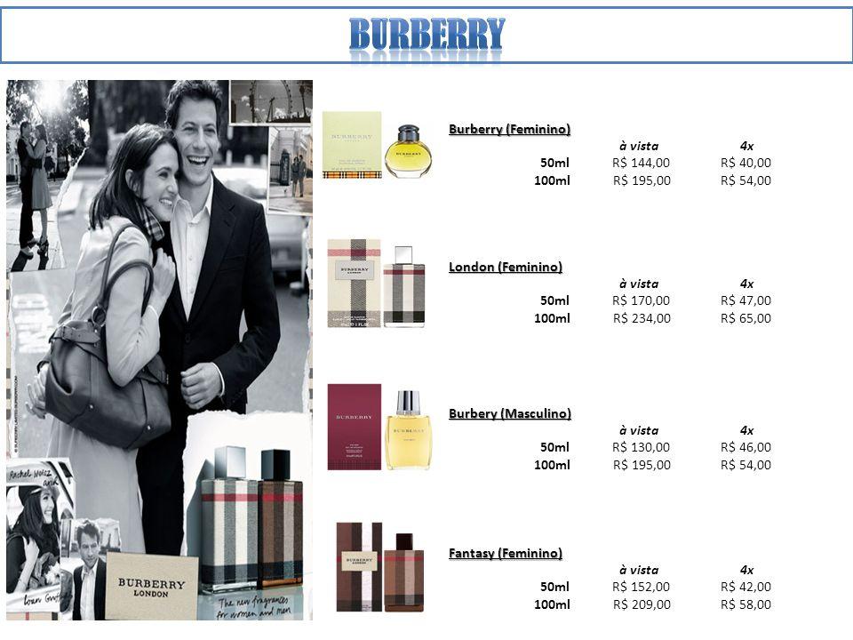 Burberry (Feminino) à vista 4x 50ml R$ 144,00 R$ 40,00 100ml R$ 195,00 R$ 54,00 London (Feminino) à vista 4x 50ml R$ 170,00 R$ 47,00 100ml R$ 234,00 R$ 65,00 Burbery (Masculino) à vista 4x 50ml R$ 130,00 R$ 46,00 100ml R$ 195,00 R$ 54,00 Fantasy (Feminino) à vista 4x 50ml R$ 152,00 R$ 42,00 100ml R$ 209,00 R$ 58,00