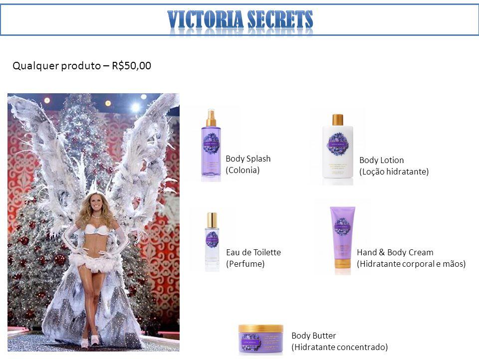 Qualquer produto – R$50,00 Hand & Body Cream (Hidratante corporal e mãos) Body Lotion (Loção hidratante) Body Splash (Colonia) Body Butter (Hidratante concentrado) Eau de Toilette (Perfume)