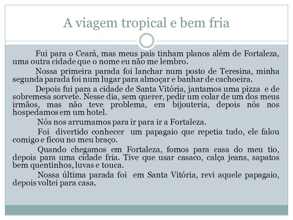 A viagem tropical e bem fria Fui para o Ceará, mas meus pais tinham planos além de Fortaleza, uma outra cidade que o nome eu não me lembro. Nossa prim