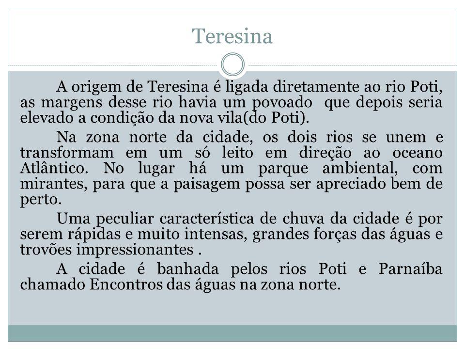 Teresina A origem de Teresina é ligada diretamente ao rio Poti, as margens desse rio havia um povoado que depois seria elevado a condição da nova vila