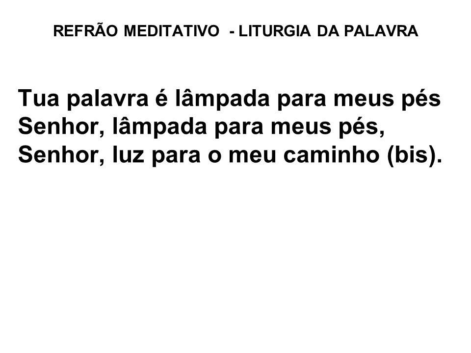 REFRÃO MEDITATIVO - LITURGIA DA PALAVRA Tua palavra é lâmpada para meus pés Senhor, lâmpada para meus pés, Senhor, luz para o meu caminho (bis).