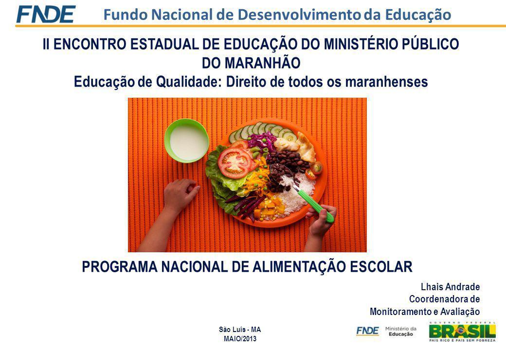 Fundo Nacional de Desenvolvimento da Educação II ENCONTRO ESTADUAL DE EDUCAÇÃO DO MINISTÉRIO PÚBLICO DO MARANHÃO Educação de Qualidade: Direito de todos os maranhenses Lhais Andrade Coordenadora de Monitoramento e Avaliação São Luís - MA MAIO/2013 PROGRAMA NACIONAL DE ALIMENTAÇÃO ESCOLAR