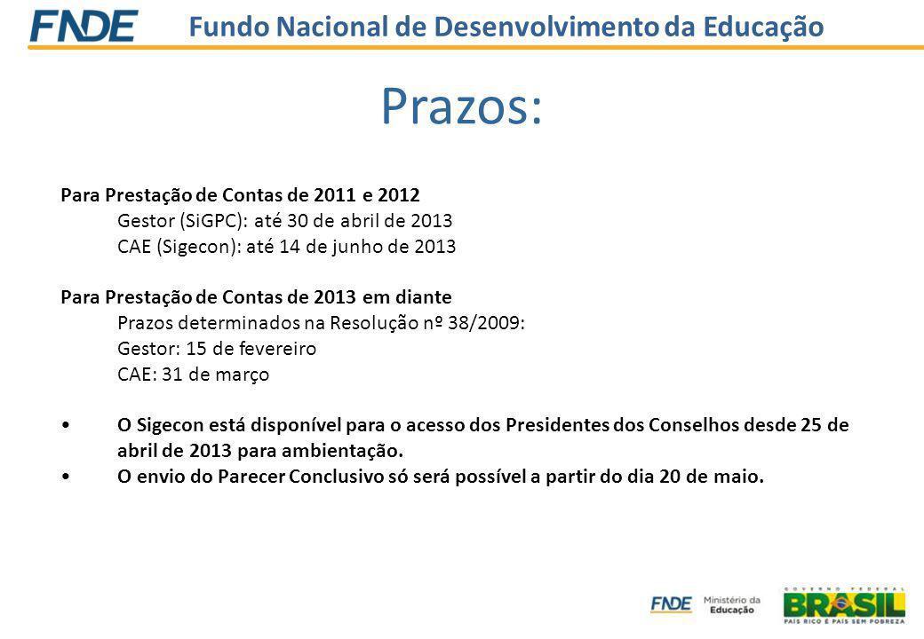 Fundo Nacional de Desenvolvimento da Educação Prazos: Para Prestação de Contas de 2011 e 2012 Gestor (SiGPC): até 30 de abril de 2013 CAE (Sigecon): até 14 de junho de 2013 Para Prestação de Contas de 2013 em diante Prazos determinados na Resolução nº 38/2009: Gestor: 15 de fevereiro CAE: 31 de março O Sigecon está disponível para o acesso dos Presidentes dos Conselhos desde 25 de abril de 2013 para ambientação.