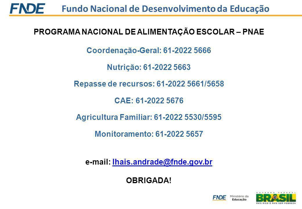 Fundo Nacional de Desenvolvimento da Educação PROGRAMA NACIONAL DE ALIMENTAÇÃO ESCOLAR – PNAE Coordenação-Geral: 61-2022 5666 Nutrição: 61-2022 5663 Repasse de recursos: 61-2022 5661/5658 CAE: 61-2022 5676 Agricultura Familiar: 61-2022 5530/5595 Monitoramento: 61-2022 5657 e-mail: lhais.andrade@fnde.gov.brlhais.andrade@fnde.gov.br OBRIGADA!