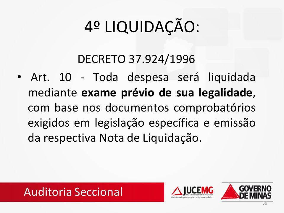 36 4º LIQUIDAÇÃO: DECRETO 37.924/1996 Art. 10 - Toda despesa será liquidada mediante exame prévio de sua legalidade, com base nos documentos comprobat