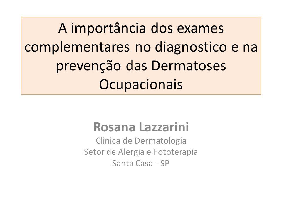 A importância dos exames complementares no diagnostico e na prevenção das Dermatoses Ocupacionais Rosana Lazzarini Clinica de Dermatologia Setor de Al