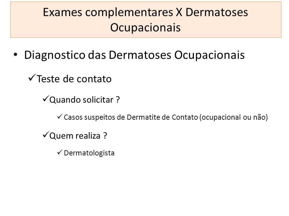 Exames complementares X Dermatoses Ocupacionais Diagnostico das Dermatoses Ocupacionais Teste de contato Quando solicitar ? Casos suspeitos de Dermati