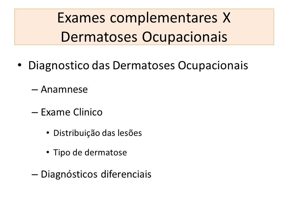 Exames complementares X Dermatoses Ocupacionais Diagnostico das Dermatoses Ocupacionais – Anamnese – Exame Clinico Distribuição das lesões Tipo de der