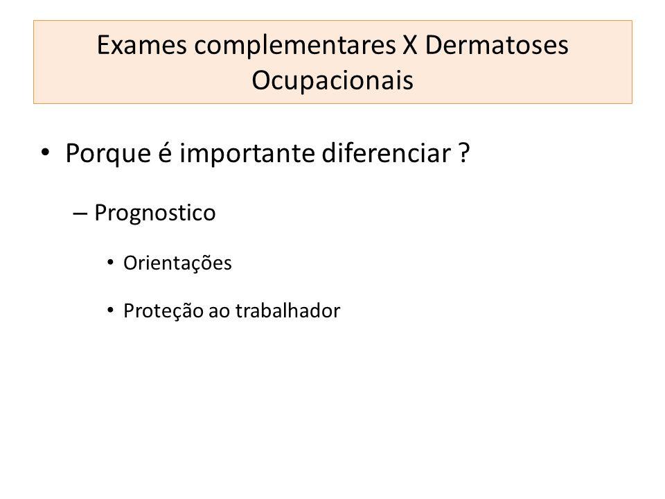 Porque é importante diferenciar ? – Prognostico Orientações Proteção ao trabalhador Exames complementares X Dermatoses Ocupacionais