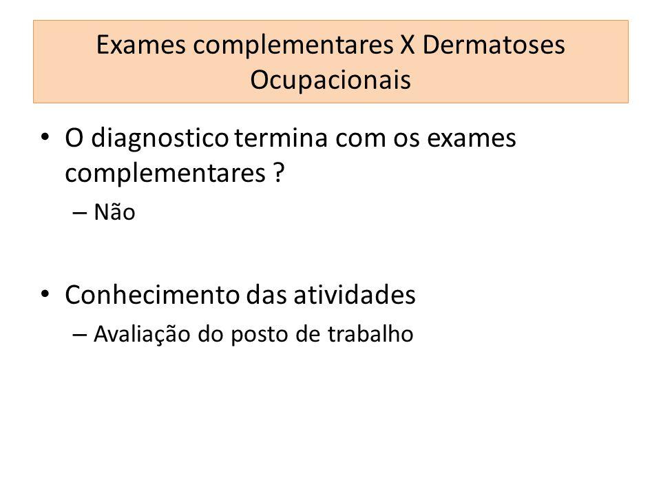 O diagnostico termina com os exames complementares ? – Não Conhecimento das atividades – Avaliação do posto de trabalho Exames complementares X Dermat