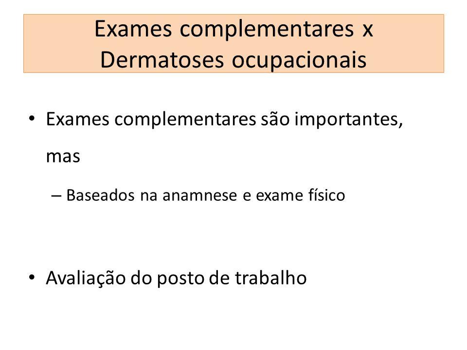 Exames complementares x Dermatoses ocupacionais Exames complementares são importantes, mas – Baseados na anamnese e exame físico Avaliação do posto de