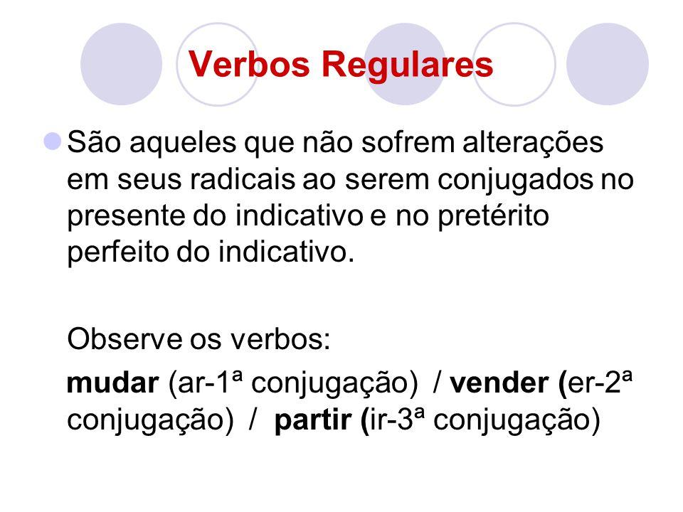 Verbos Regulares São aqueles que não sofrem alterações em seus radicais ao serem conjugados no presente do indicativo e no pretérito perfeito do indic