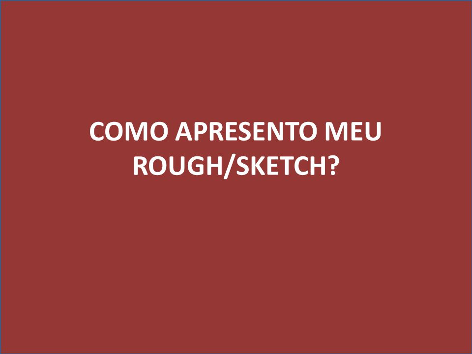 COMO APRESENTO MEU ROUGH/SKETCH?