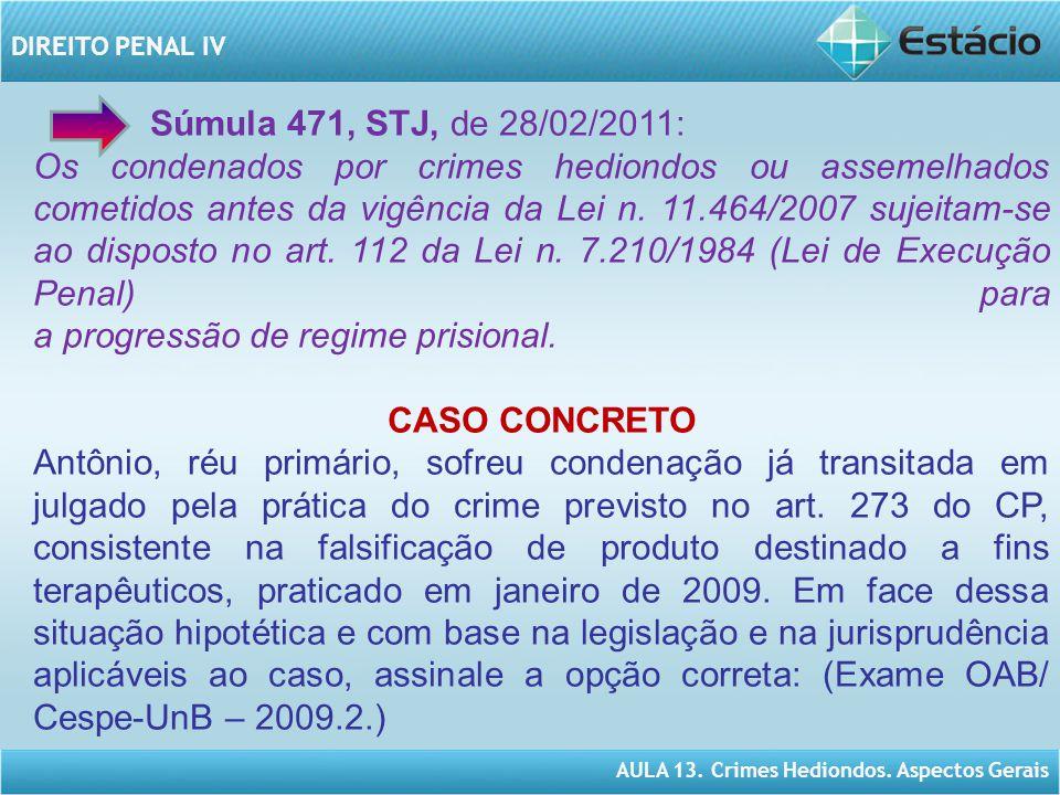 AULA 13. Crimes Hediondos. Aspectos Gerais DIREITO PENAL IV Súmula 471, STJ, de 28/02/2011: Os condenados por crimes hediondos ou assemelhados cometid