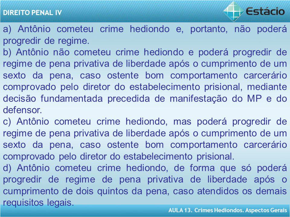 AULA 13. Crimes Hediondos. Aspectos Gerais DIREITO PENAL IV a) Antônio cometeu crime hediondo e, portanto, não poderá progredir de regime. b) Antônio