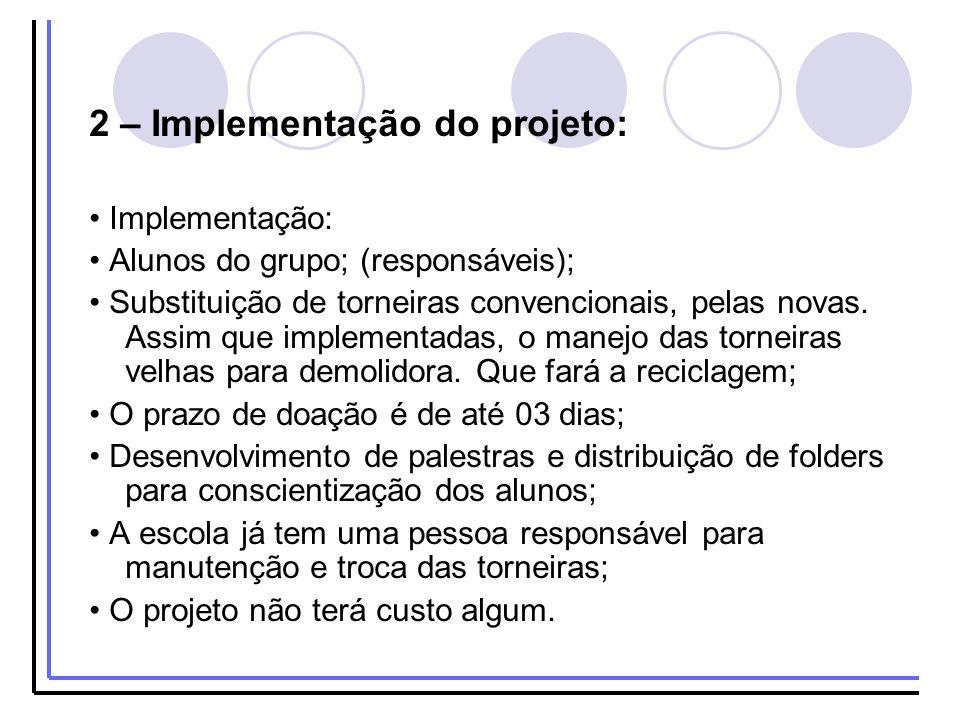2 – Implementação do projeto: Implementação: Alunos do grupo; (responsáveis); Substituição de torneiras convencionais, pelas novas. Assim que implemen