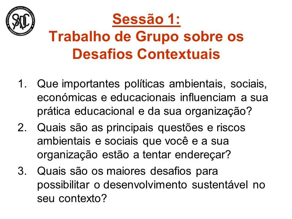 Sessão 1: Trabalho de Grupo sobre os Desafios Contextuais 1.Que importantes políticas ambientais, sociais, económicas e educacionais influenciam a sua prática educacional e da sua organização.