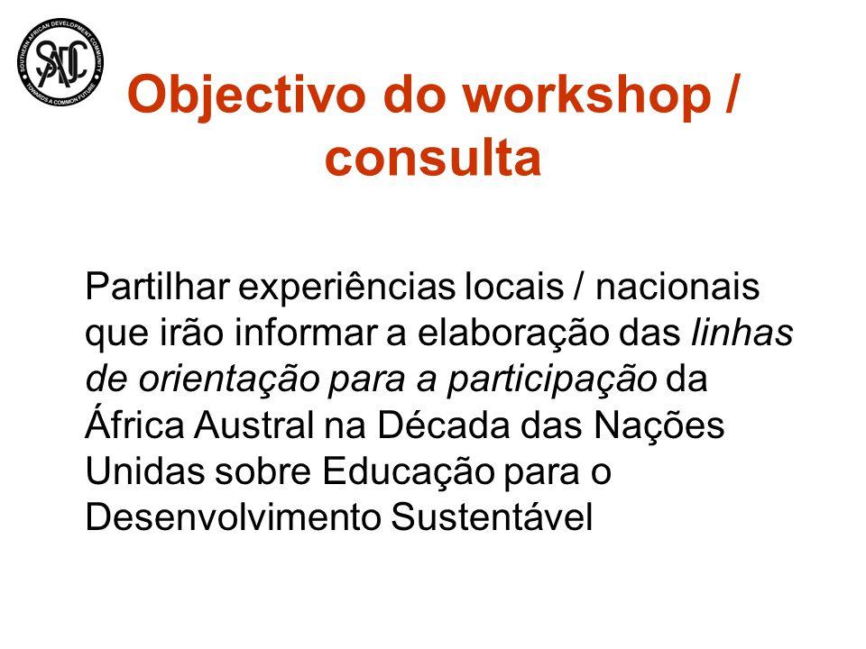 Objectivo do workshop / consulta Partilhar experiências locais / nacionais que irão informar a elaboração das linhas de orientação para a participação da África Austral na Década das Nações Unidas sobre Educação para o Desenvolvimento Sustentável