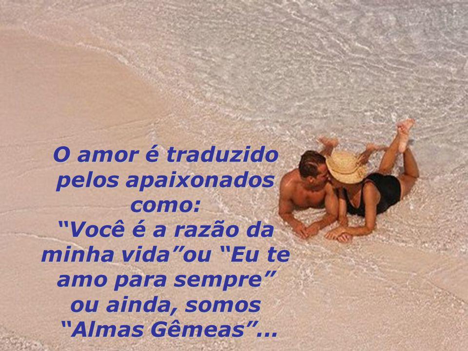 O amor é traduzido pelos apaixonados como: Você é a razão da minha vidaou Eu te amo para sempre ou ainda, somos Almas Gêmeas...