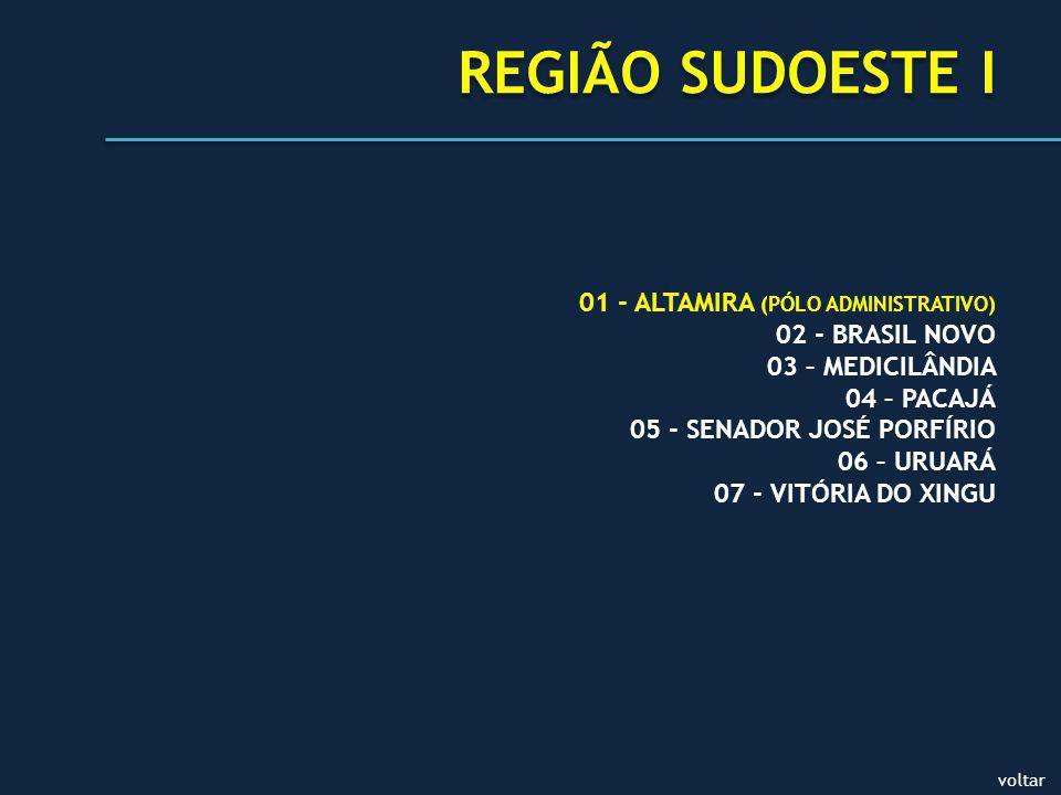 voltar REGIÃO SUDOESTE I 01 - ALTAMIRA (PÓLO ADMINISTRATIVO) 02 - BRASIL NOVO 03 – MEDICILÂNDIA 04 – PACAJÁ 05 - SENADOR JOSÉ PORFÍRIO 06 – URUARÁ 07 - VITÓRIA DO XINGU