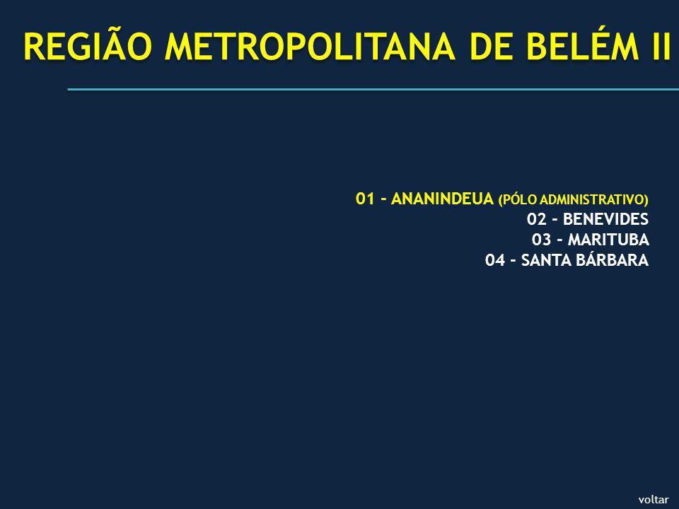 voltar REGIÃO METROPOLITANA DE BELÉM II 01 - ANANINDEUA (PÓLO ADMINISTRATIVO) 02 - BENEVIDES 03 - MARITUBA 04 - SANTA BÁRBARA
