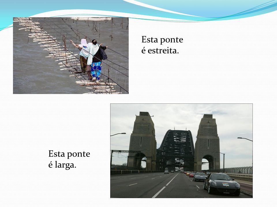 Esta ponte é estreita. Esta ponte é larga.