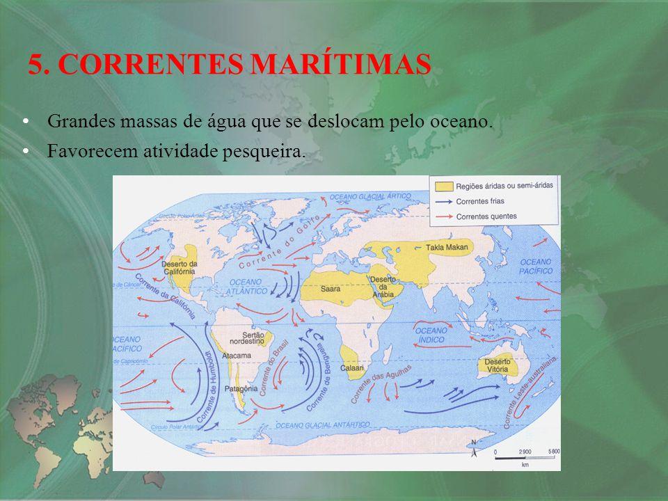 Grandes massas de água que se deslocam pelo oceano. Favorecem atividade pesqueira. 5. CORRENTES MARÍTIMAS
